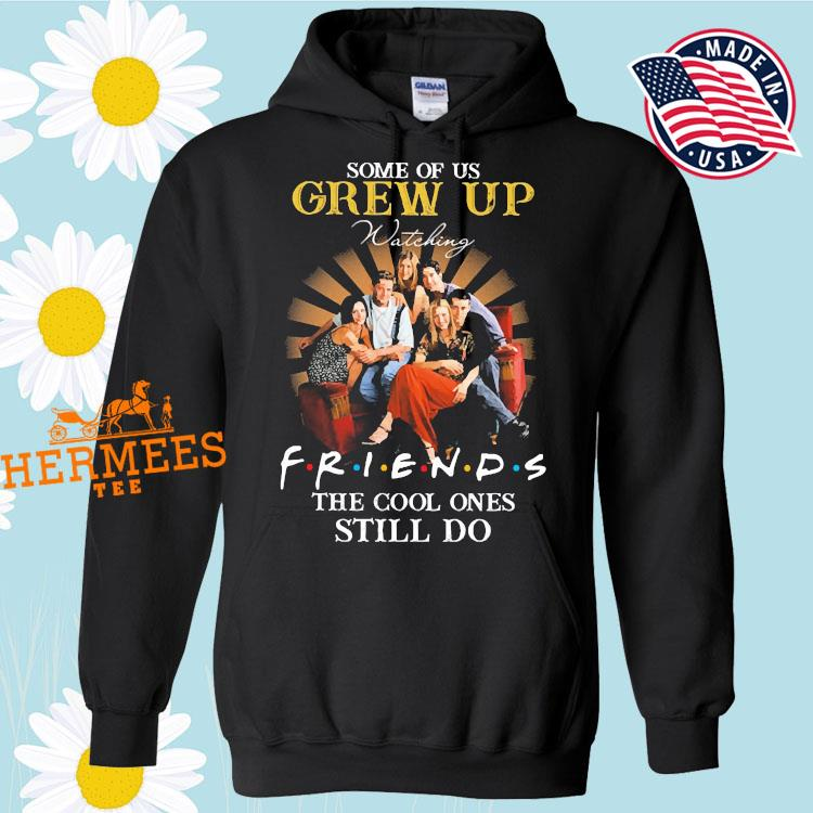Some Of Us Grew Up Watching Friends The Cool Ones Still Do Shirt Hoodie