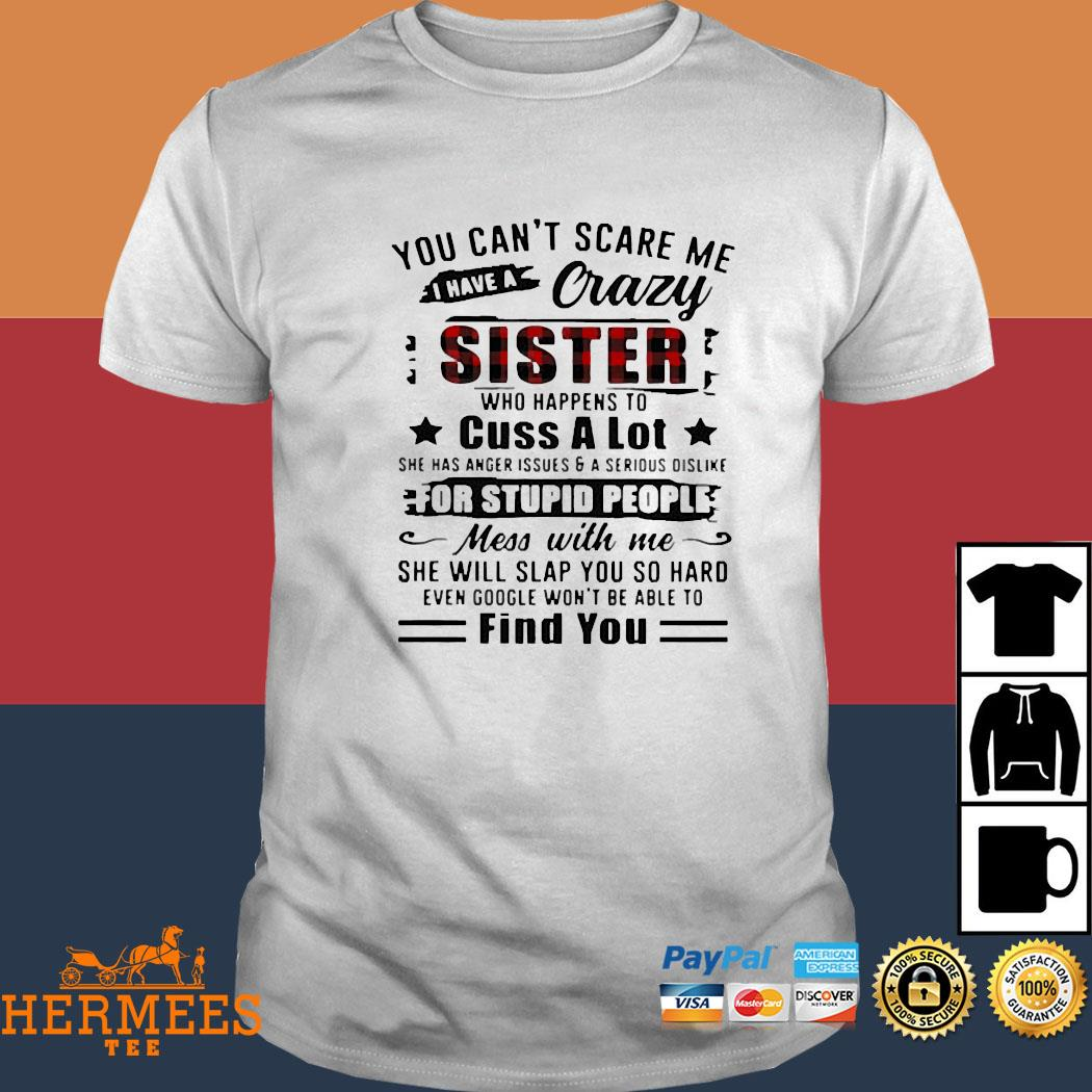 You Can't Scare Me I Have A Crazy Sister For Stupid People Find You Shirt
